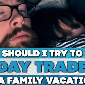 Should I Try To Day Trade On A Family Vacation?